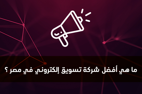 ما هي أفضل شركة تسويق إلكتروني في مصر ؟