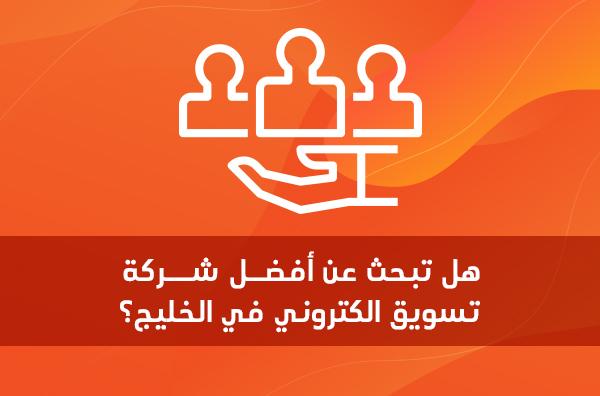 هل تبحث عن أفضل شركة تسويق الكتروني في الخليج؟
