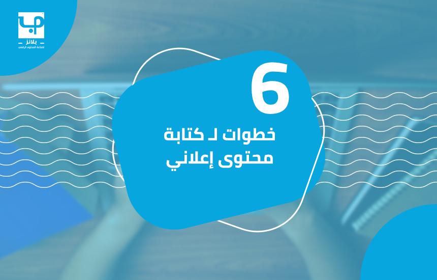 6 خطوات لـــــ كتابة محتوى إعلاني