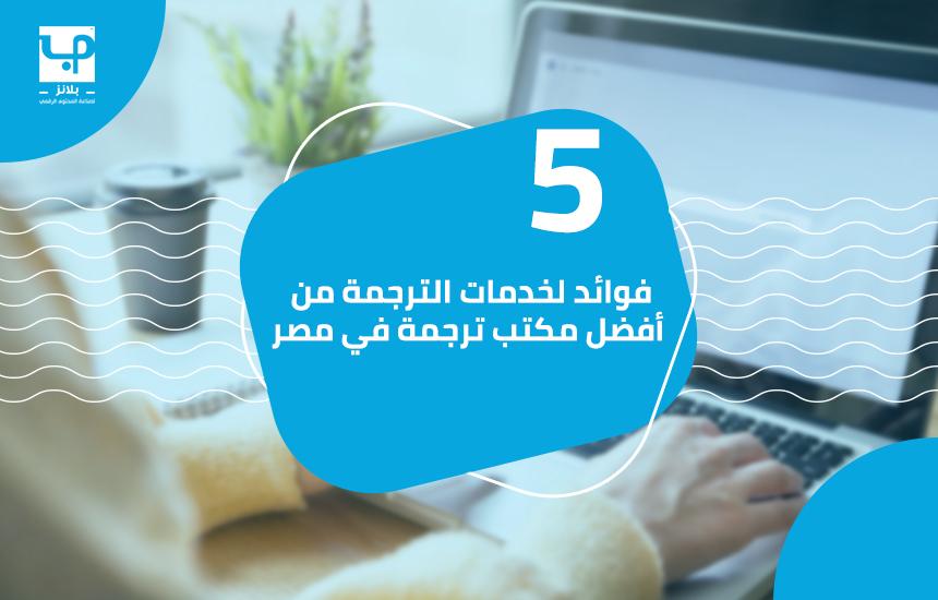 5 فوائد لخدمات الترجمة من أفضل مكتب ترجمة في مصر
