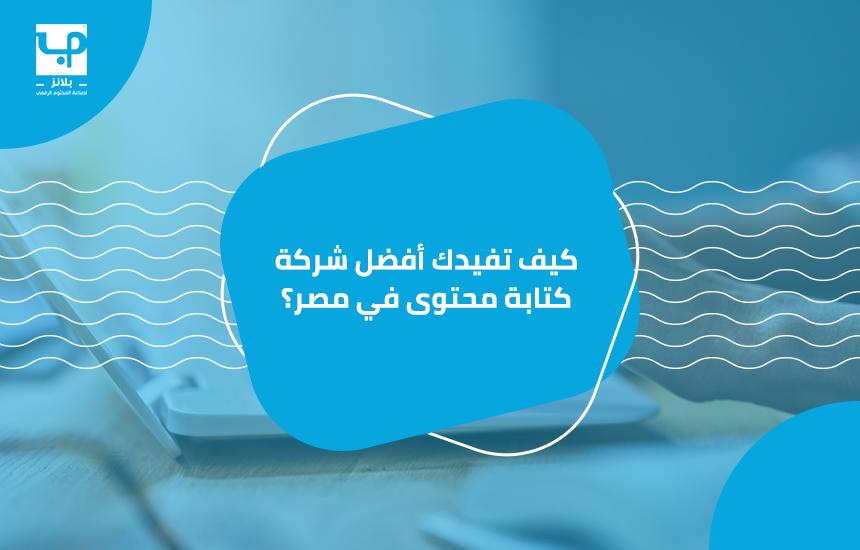 كيف تفيدك أفضل شركة كتابة محتوى في مصر؟