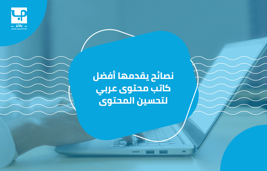 نصائح يقدمها أفضل كاتب محتوى عربي لتحسين المحتوى