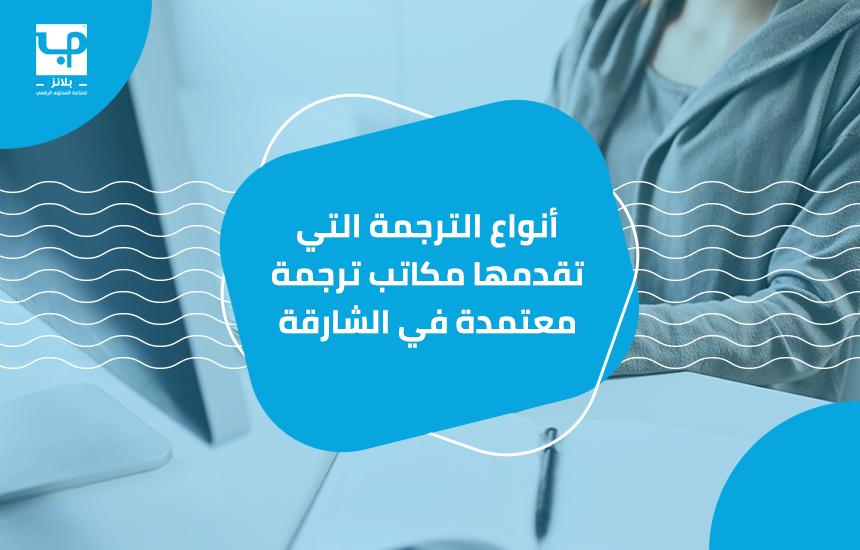 أنواع الترجمة التي تقدمها مكاتب ترجمة معتمدة في الشارقة