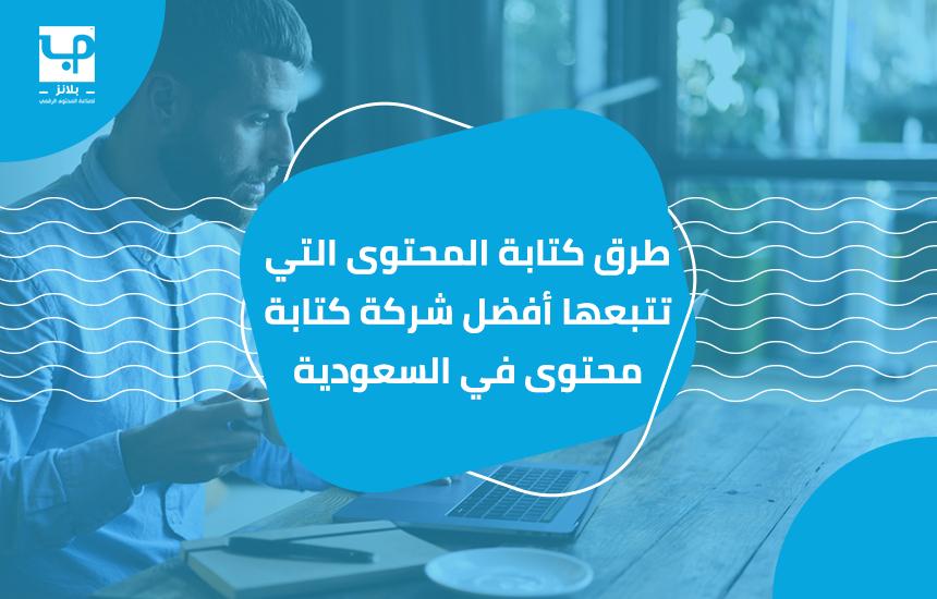 طرق كتابة المحتوى التي تتبعها أفضل شركة كتابة محتوى في السعودية