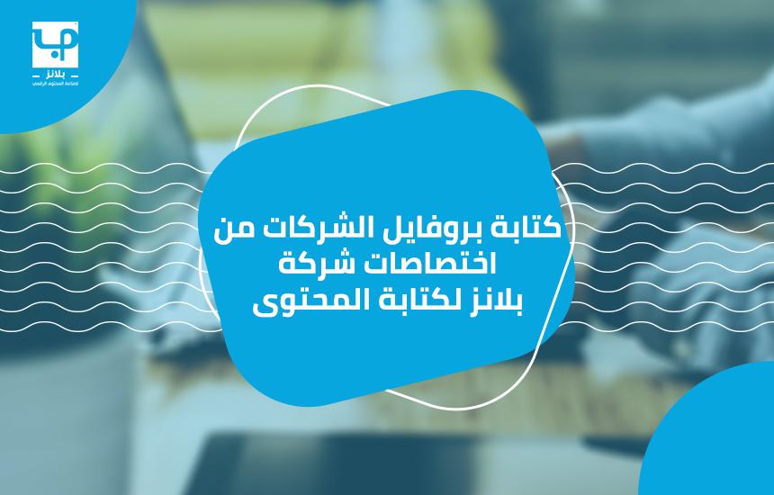 كتابة بروفايل الشركات من اختصاصات شركة بلانز لكتابة المحتوى