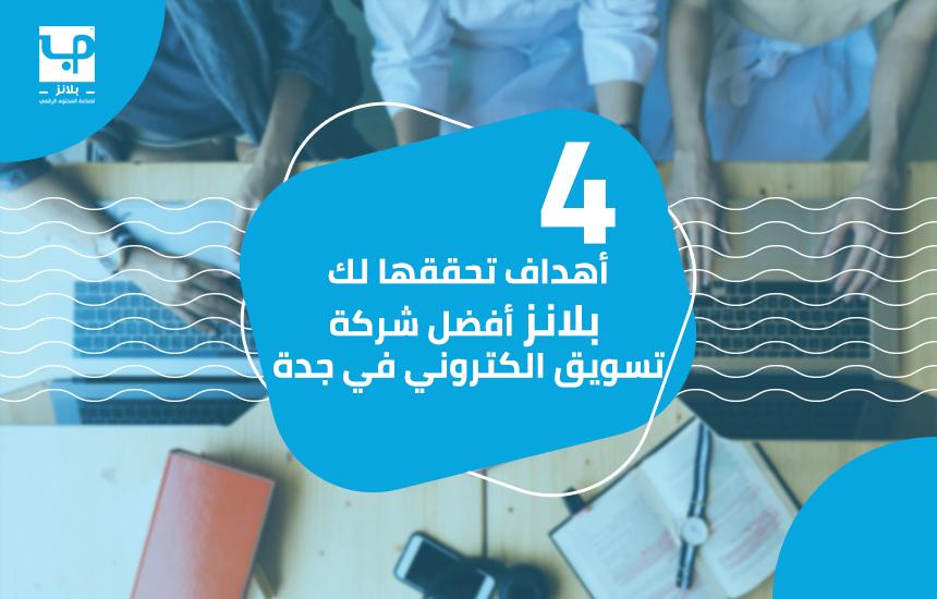4 أهداف تحققها لك بلانز أفضل شركة تسويق الكتروني في جدة