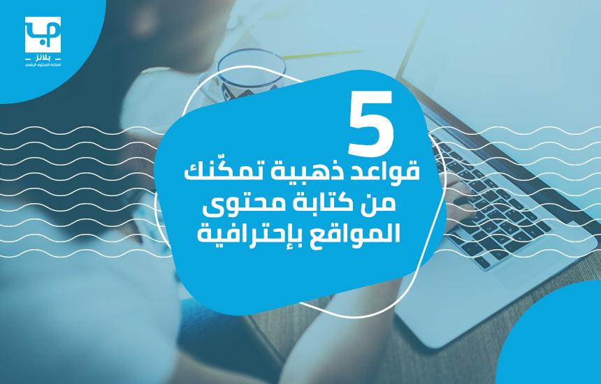 5 قواعد ذهبية تمكّنك من كتابة محتوى المواقع بإحترافية