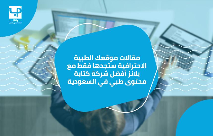 مقالات موقعك الطبية الاحترافية ستجدها فقط مع بلانز أفضل شركة كتابة محتوى طبي في السعودية