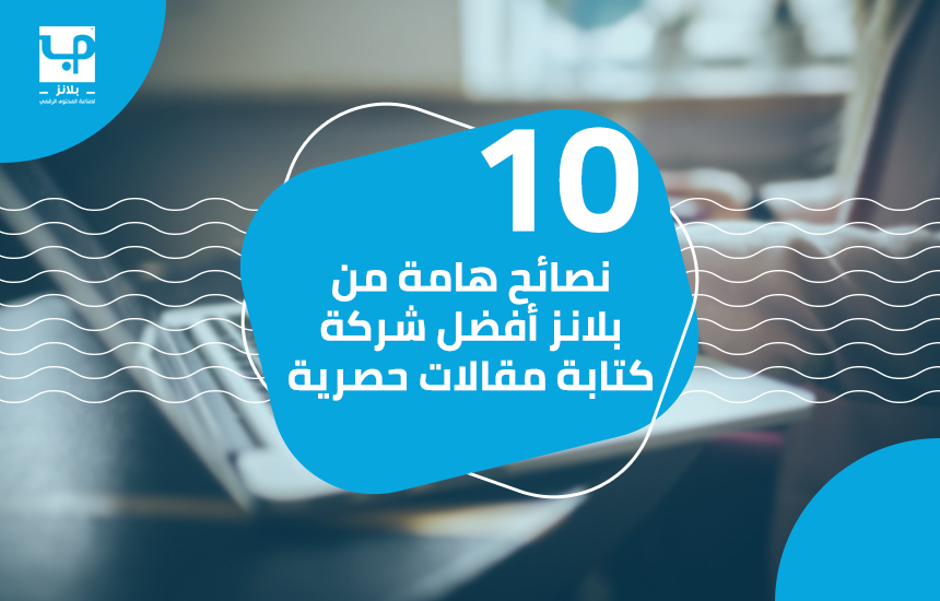 10 نصائح هامة من بلانز أفضل شركة كتابة مقالات حصرية