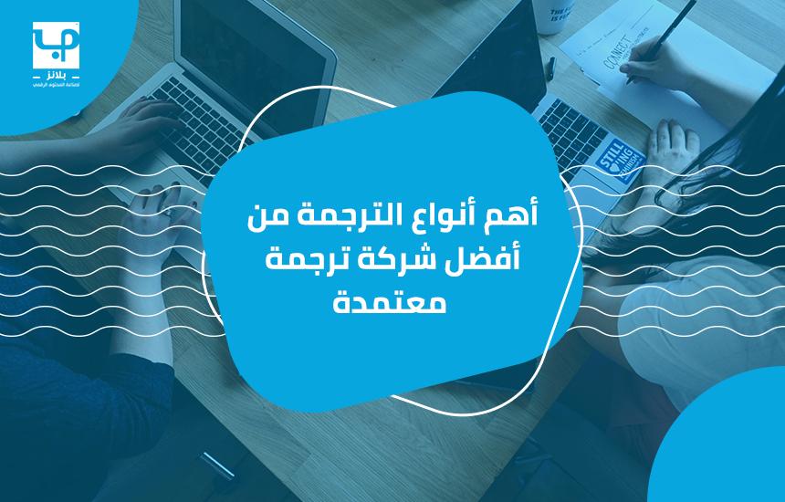 أهم أنواع الترجمة من أفضل شركة ترجمة معتمدة