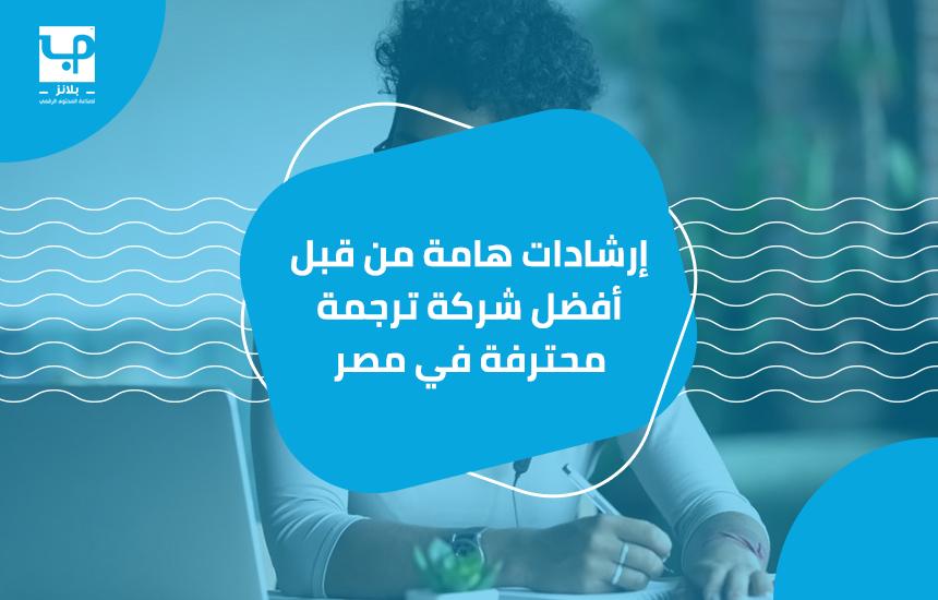 إرشادات هامة من قبل أفضل شركة ترجمة محترفة في مصر