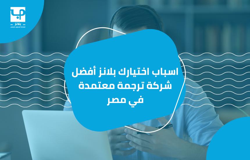 اسباب اختيارك بلانز أفضل شركة ترجمة معتمدة في مصر