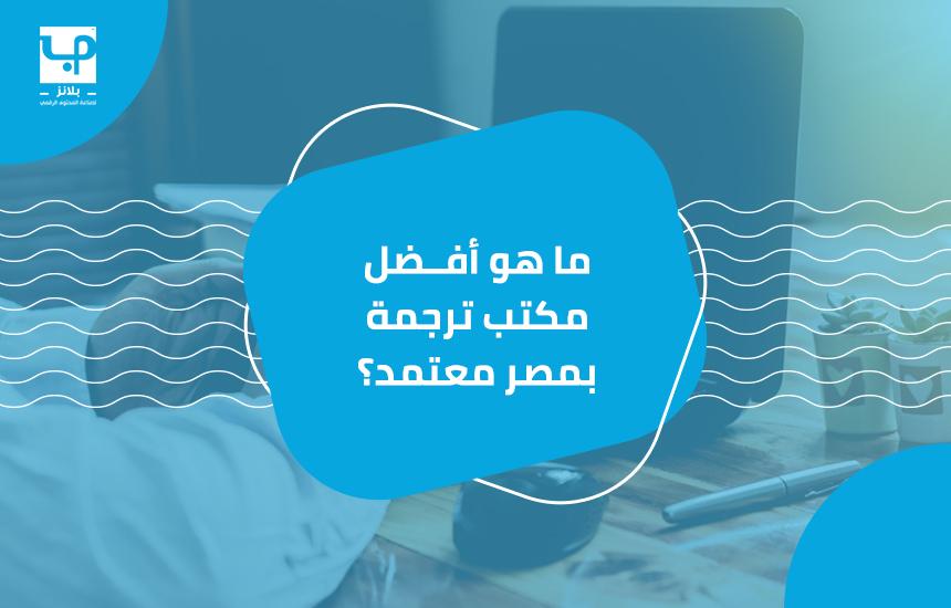 ما هو أفضل مكتب ترجمة بمصر معتمد؟