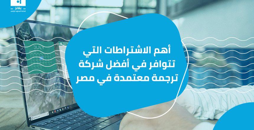 أهم الاشتراطات التي تتوافر في أفضل شركة ترجمة معتمدة في مصر