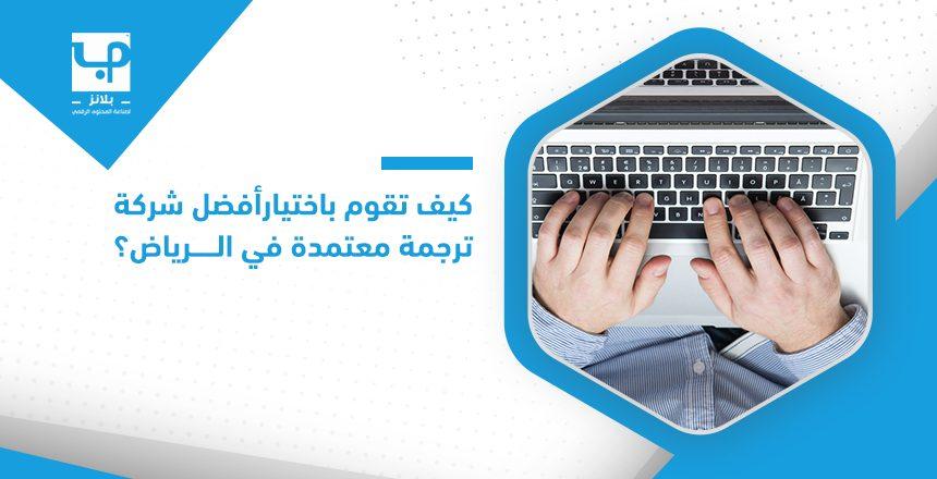 كيف تقوم باختيار أفضل شركة ترجمة معتمدة في الرياض؟
