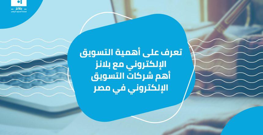 تعرف على أهمية التسويق الإلكتروني مع بلانز أهم شركات التسويق الإلكتروني في مصر