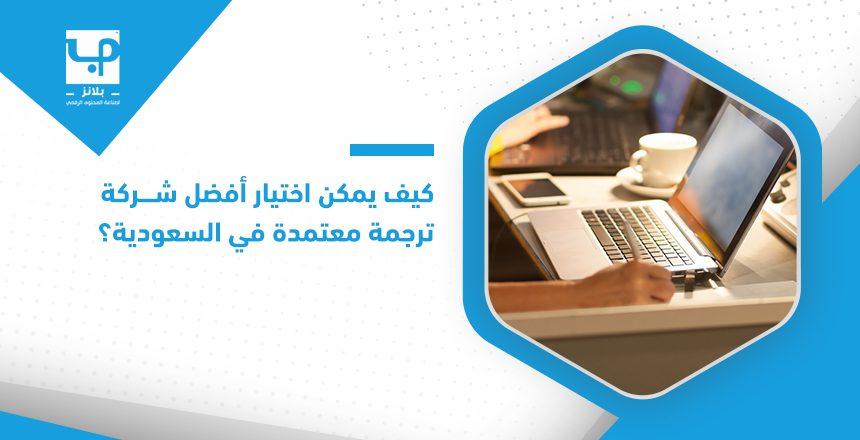 كيف يمكن اختيار أفضل شركة ترجمة معتمدة في السعودية؟