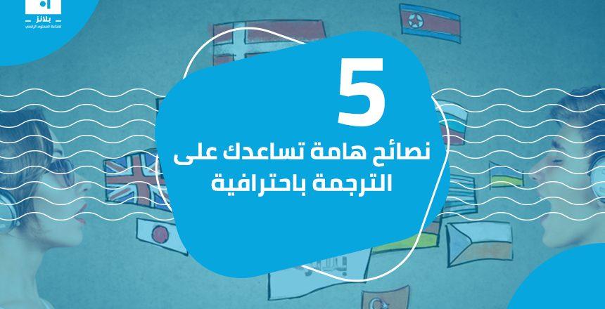 5 نصائح هامة تساعدك على الترجمة باحترافية
